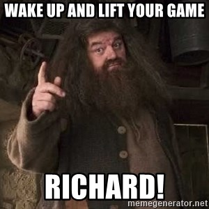 Hagrid - Wake Up and lift your Game RICHARD!