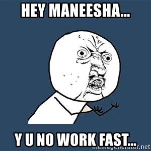 Y U No - hey maneesha... y u no work fast...
