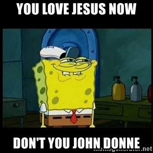Don't you, Squidward? - You Love Jesus Now Don't You John Donne