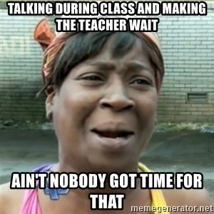 Ain't Nobody got time fo that - talking during class and making the teacher wait ain't nobody got time for that