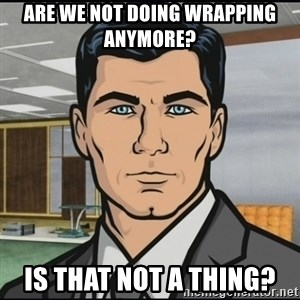 Archer - Are we not doing wrapping anymore? Is that not a thing?