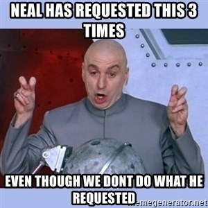Dr Evil meme - Neal has requested this 3 times  EVEN THOUGH WE DONT do what he requested