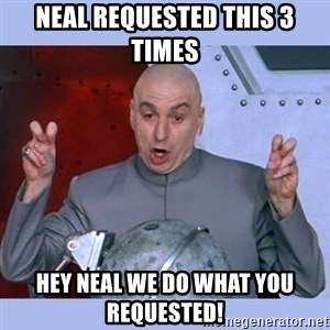 Dr Evil meme - Neal requested this 3 times  HEY NEAL WE DO WHAT YOU REQUESTED!