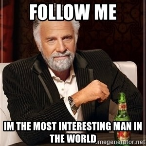 The Most Interesting Man In The World - Follow me Im the most interesting man in the world