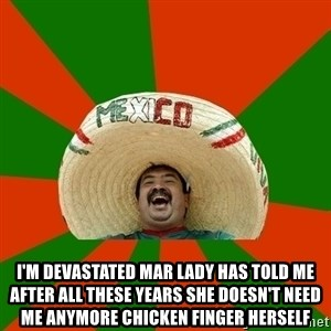 Successful Mexican - I'M DEVASTATED MAR LADY HAS TOLD ME AFTER ALL THESE YEARS SHE DOESN'T NEED ME ANYMORE CHICKEN FINGER HERSELF