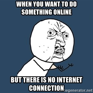Y U No - when you want to do something online but there is no internet connection
