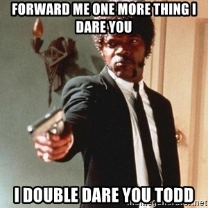 I double dare you - Forward me one more thing I dare you I double dare you Todd
