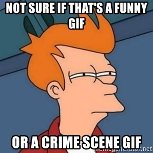 Not sure if troll - not sure if that's a funny gif or a crime scene gif