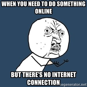 Y U No - when you need to do something online but there's no internet connection