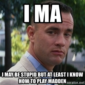 forrest gump - I ma I may be stupid but at least i know how to play madden
