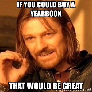 One Does Not Simply - if you could buy a yearbook that would be great