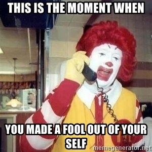 Ronald Mcdonald Call - This is the moment when you made a fool out of your self