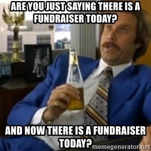 That escalated quickly-Ron Burgundy - Are you just saying there is a fundraiser today? And now there is a fundraiser today?