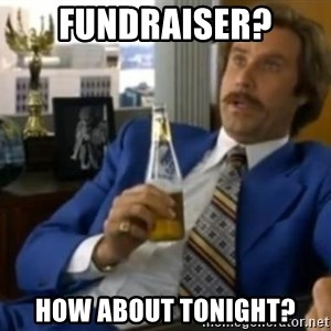 That escalated quickly-Ron Burgundy - Fundraiser? How about tonight?