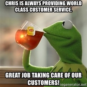 Kermit The Frog Drinking Tea - Chris is always providing world class customer service. Great job taking care of our customers!