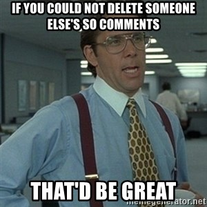 Office Space Boss - If you could not delete someone else's SO comments That'd be Great