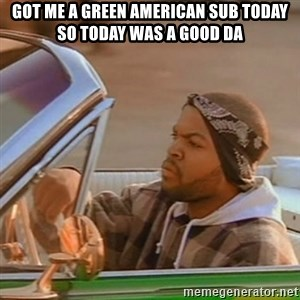 Good Day Ice Cube - Got me a green American sub today so today was a good da