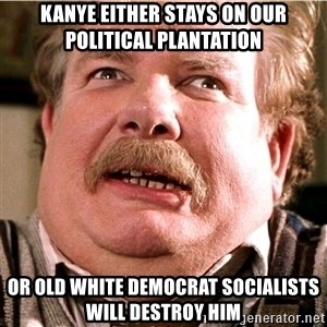 uncle vernon harry potter - kanye either stays on our political plantation or old white democrat socialists will destroy him