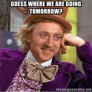 Oh so you're - Guess where we are going tomorrow?