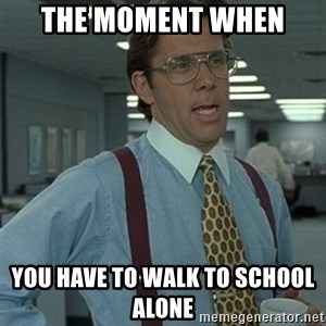 Office Space Boss - the moment when  you have to walk to school alone