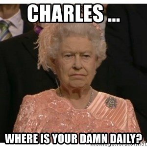 Unimpressed Queen - CHARLES ... Where is your damn daily?