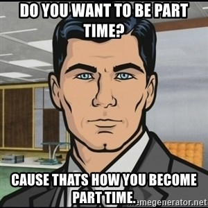 Archer - Do you want to be part time? Cause thats how you become part time.