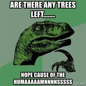 Philosoraptor - Are there any trees left........ NOPE CAUSE OF THE HUMAAAAAMNNNNSSSSS
