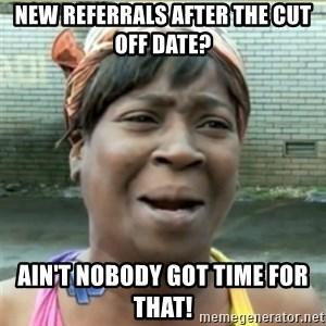 Ain't Nobody got time fo that - New referrals after the cut off date? Ain't nobody got time for that!