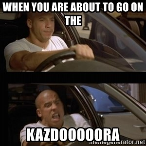 Vin Diesel Car - When you are about to go on the  KAZDOOOOORA