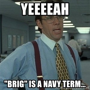 "Office Space Boss - YEEEEAH ""BRIG"" is a Navy Term..."