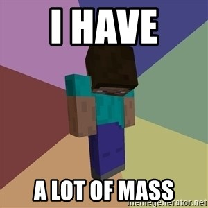 Depressed Minecraft Guy - i have  a lot of mass