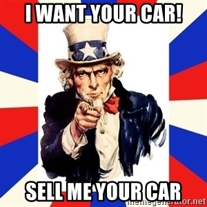 uncle sam i want you - I Want Your Car! Sell Me Your Car