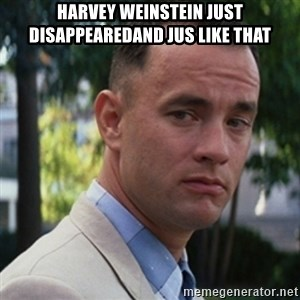 forrest gump - Harvey Weinstein just disappearedAnd jus like that