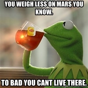 Kermit The Frog Drinking Tea - You weigh less on Mars you know. To bad you cant live there.