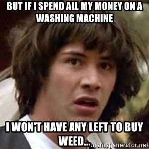 Conspiracy Keanu - But if I spend all my money on a washing machine I won't have any left to buy weed...