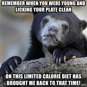 Confession Bear - Remember when you were young and licking your plate clean On this limited calorie diet has brought me back to that time!