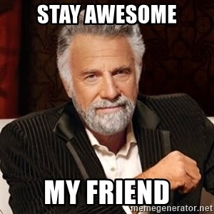 Stay Thirsty - stay awesome my friend
