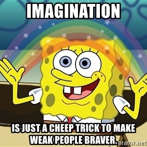 spongebob rainbow - Imagination Is just a cheep trick to make weak people braver.