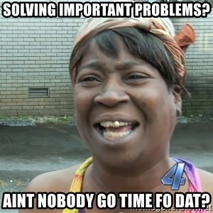 Ain`t nobody got time fot dat - Solving important problems? Aint nobody go time fo dat?