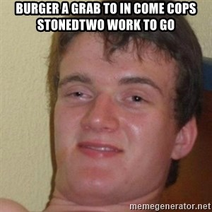 really high guy - Burger A Grab To In Come Cops StonedTwo Work To Go