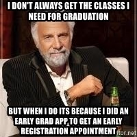 I don't always guy meme - I don't always get the classes I need for graduation But when i do its because I did an Early Grad App to get an Early Registration Appointment