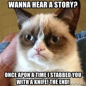 Grumpy Cat  - Wanna hear a story? Once apon a time I stabbed you with a knife! The end!