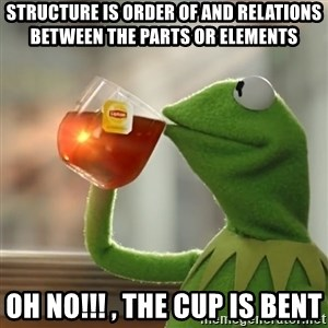 Kermit The Frog Drinking Tea - Structure is order of and relations between the parts or elements  oh NO!!! , the Cup is bent