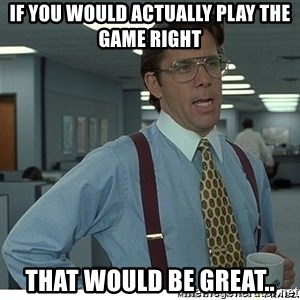 That would be great - IF YOU WOULD ACTUALLY PLAY THE GAME RIGHT THAT WOULD BE GREAT..