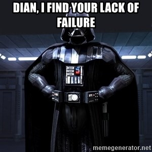 Darth Vader - Dian, I find your lack of failure