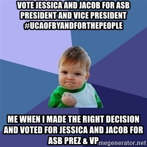 Success Kid - Vote Jessica and Jacob for ASB President and Vice President #ucaofbyandforthepeople Me when i made the right decision and voted for Jessica and Jacob for ASB Prez & VP
