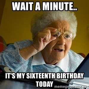 Internet Grandma Surprise - wait a minute.. it's my sixteenth birthday today