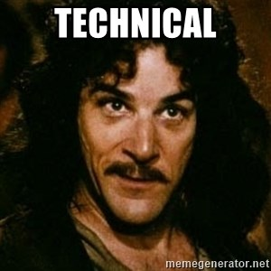 You keep using that word, I don't think it means what you think it means - Technical