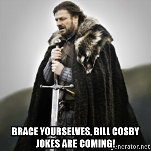 Brace yourselves. - Brace yourselves, bill cosby jokes are coming!