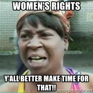 Sweet Brown Meme - women's rights  y'all better make time for that!!